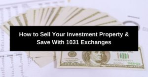 How to Sell Your Investment Property & Save With 1031 Exchanges