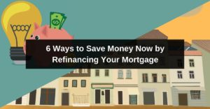 6 Ways to Save Money Now by Refinancing Your Mortgage