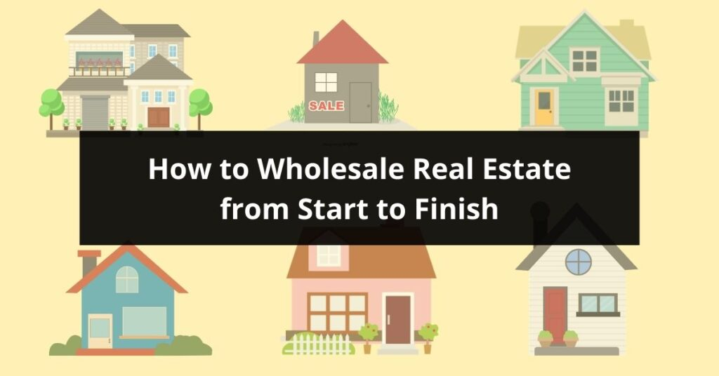 How To Wholesale Real Estate From Start To Finish