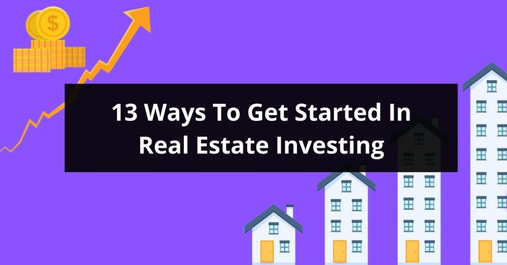 13 Ways To Get Started In Real Estate Investing