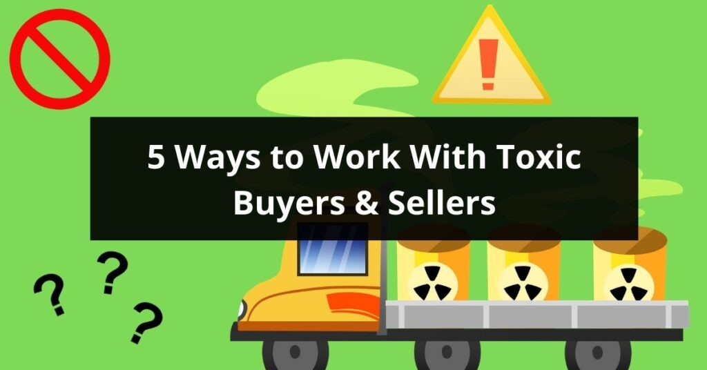 5 Ways to Work With Toxic Buyers and Sellers